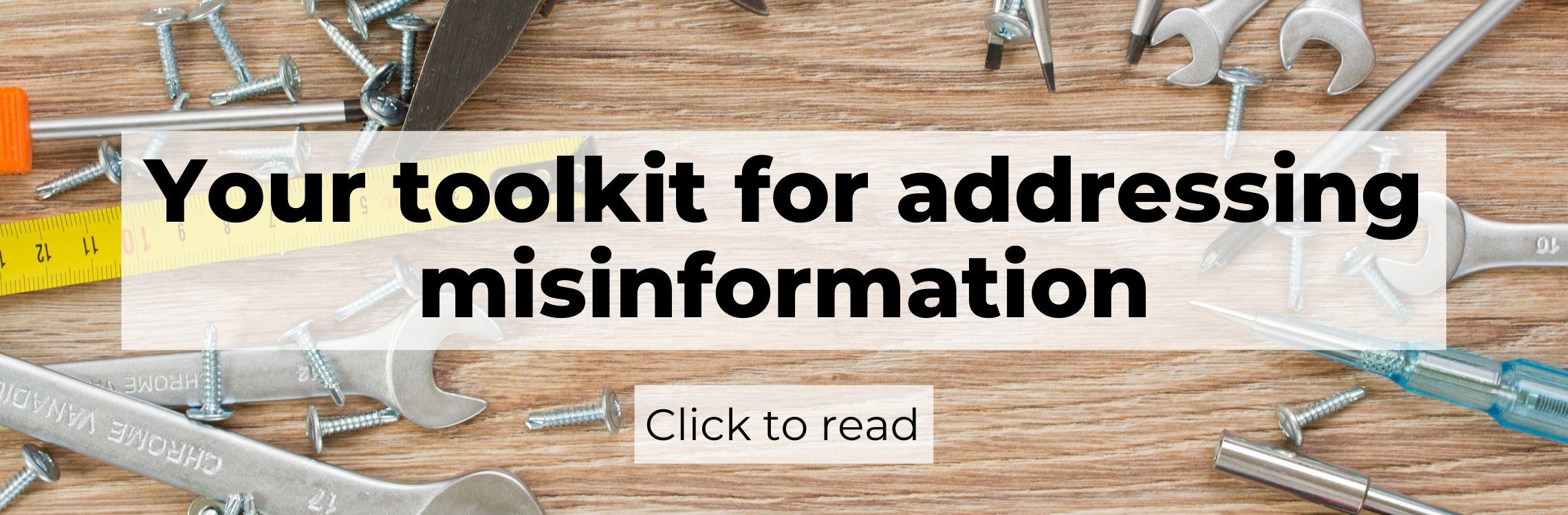 "The words ""Your toolkit for addressing misinformation. Click to read."" in large black block letters over a background of tools spread out on a wooden table."