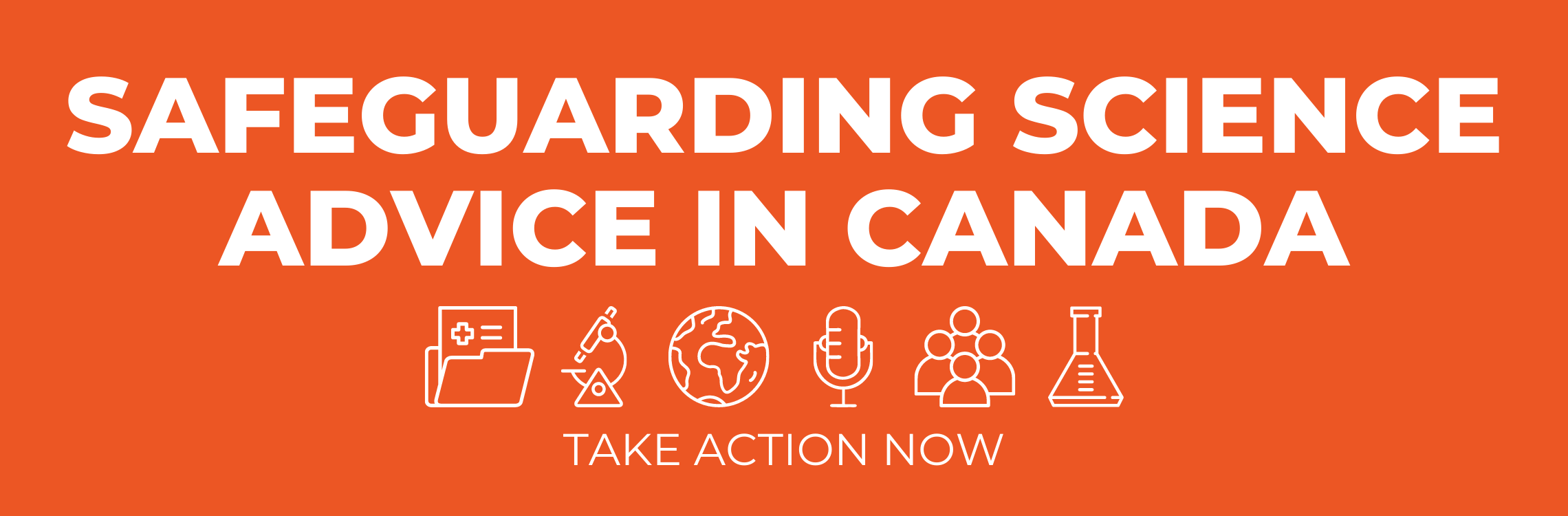 "The words ""Safeguarding Science Advice in Canada"" in large block letters above six white icons of a medical file, a microscope, a globe, a microphone, a group of people, and a beaker. Below those symbols are the words ""take action now"" . All the text and icons are white displayed on an orange background."