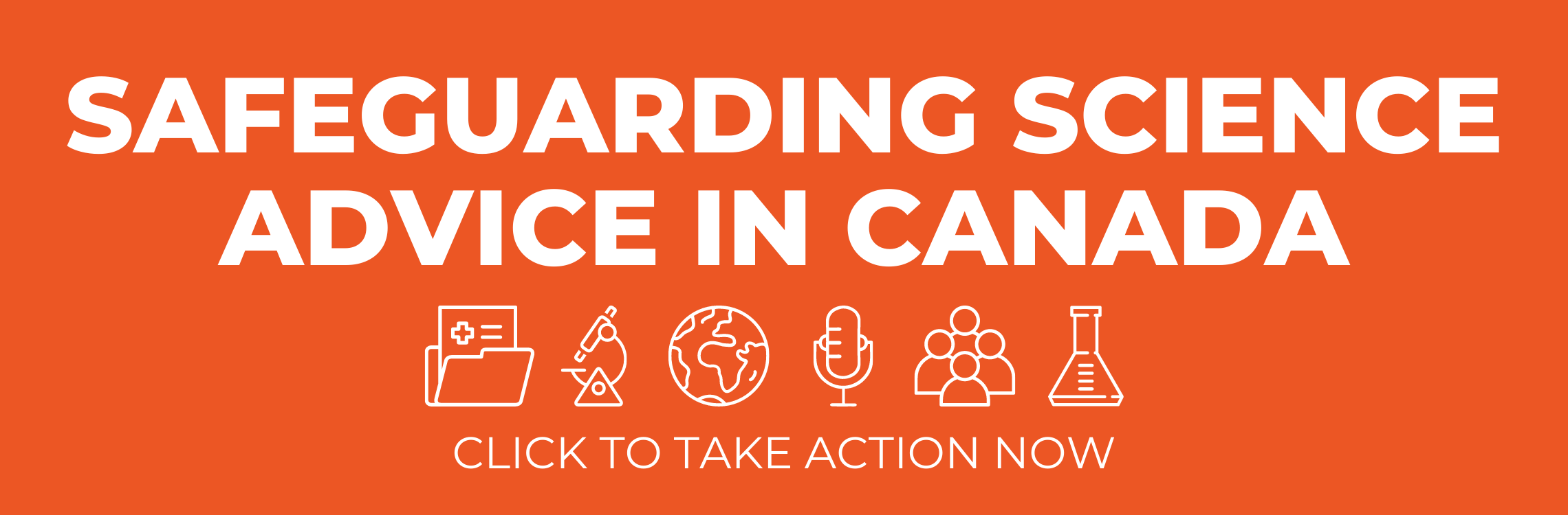 "The words ""Safeguarding Science Advice in Canada"" in large block letters above six white icons of a medical file, a microscope, a globe, a microphone, a group of people, and a beaker. Below those symbols are the words ""click to take action"". All the text and icons are white displayed on an orange background."