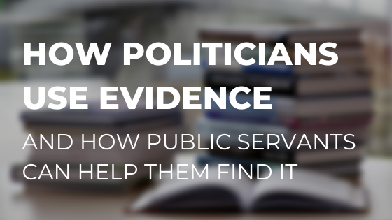 How politicians use evidence - and how public servants can help them find it